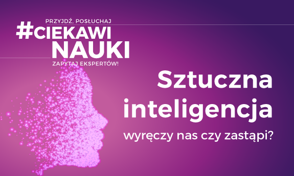 #CiekawiNauki – Sztuczna inteligencja - wyręczy nas czy zastąpi?